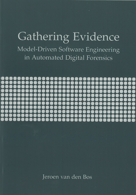 Jeroen van den Bos, thesiscover Gathering Evidence, Model-Driven Software Engineering in Automated Digital Forensics
